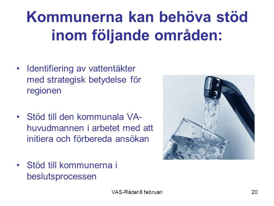 VAS-Rådet 8 februari20 Kommunerna kan behöva stöd inom följande områden: Identifiering av vattentäkter med strategisk betydelse för regionen Stöd till den kommunala VA- huvudmannen i arbetet med att initiera och förbereda ansökan Stöd till kommunerna i beslutsprocessen
