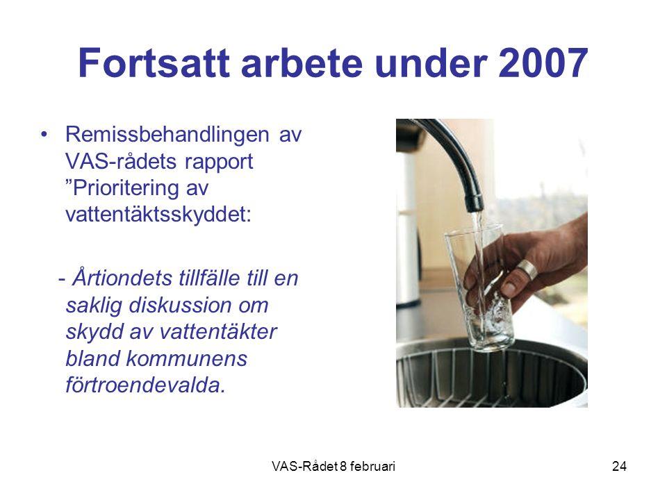 VAS-Rådet 8 februari24 Fortsatt arbete under 2007 Remissbehandlingen av VAS-rådets rapport Prioritering av vattentäktsskyddet: - Årtiondets tillfälle till en saklig diskussion om skydd av vattentäkter bland kommunens förtroendevalda.