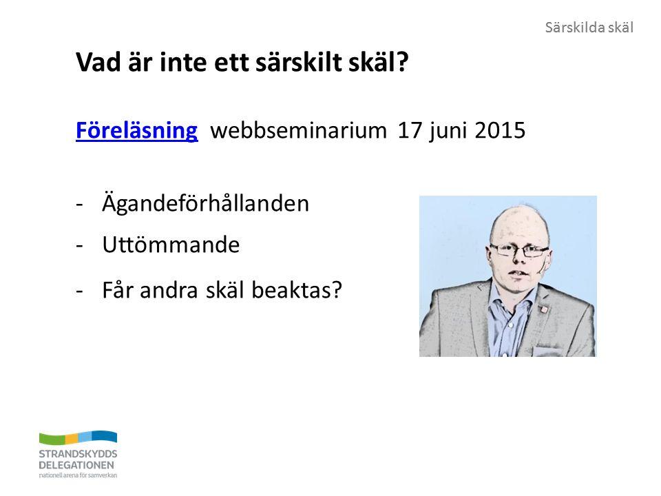 Särskilda skäl Vad är inte ett särskilt skäl? FöreläsningFöreläsning webbseminarium 17 juni 2015 -Ägandeförhållanden -Uttömmande -Får andra skäl beakt