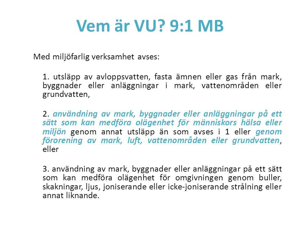 Vem är VU? 9:1 MB Med miljöfarlig verksamhet avses: 1. utsläpp av avloppsvatten, fasta ämnen eller gas från mark, byggnader eller anläggningar i mark,