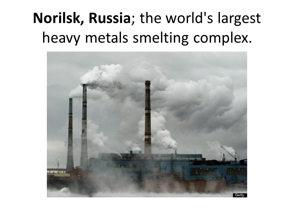 Norilsk, Russia; the world s largest heavy metals smelting complex.