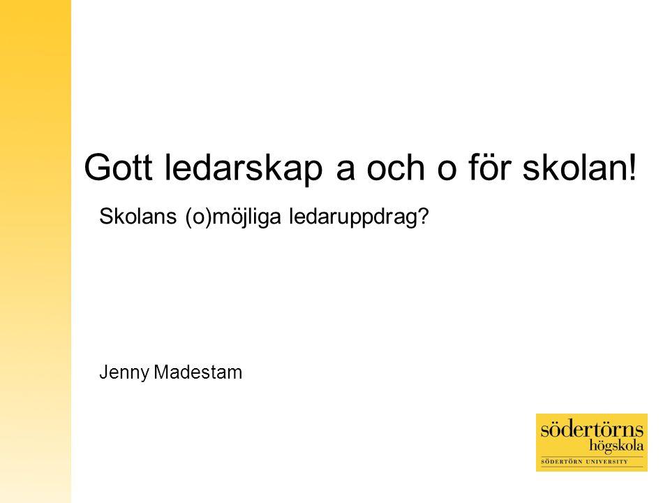 Gott ledarskap a och o för skolan! Skolans (o)möjliga ledaruppdrag? Jenny Madestam