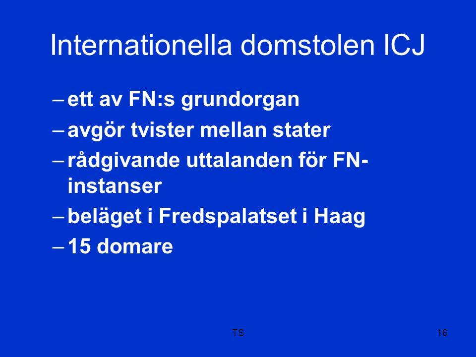Internationella domstolen ICJ –ett av FN:s grundorgan –avgör tvister mellan stater –rådgivande uttalanden för FN- instanser –beläget i Fredspalatset i Haag –15 domare TS16
