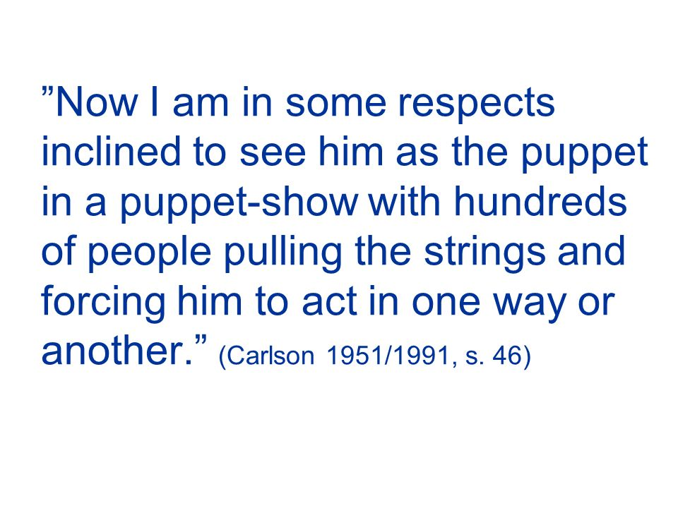 Now I am in some respects inclined to see him as the puppet in a puppet-show with hundreds of people pulling the strings and forcing him to act in one way or another. (Carlson 1951/1991, s.