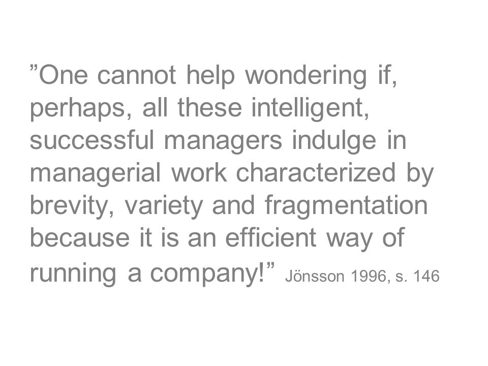 One cannot help wondering if, perhaps, all these intelligent, successful managers indulge in managerial work characterized by brevity, variety and fragmentation because it is an efficient way of running a company! Jönsson 1996, s.