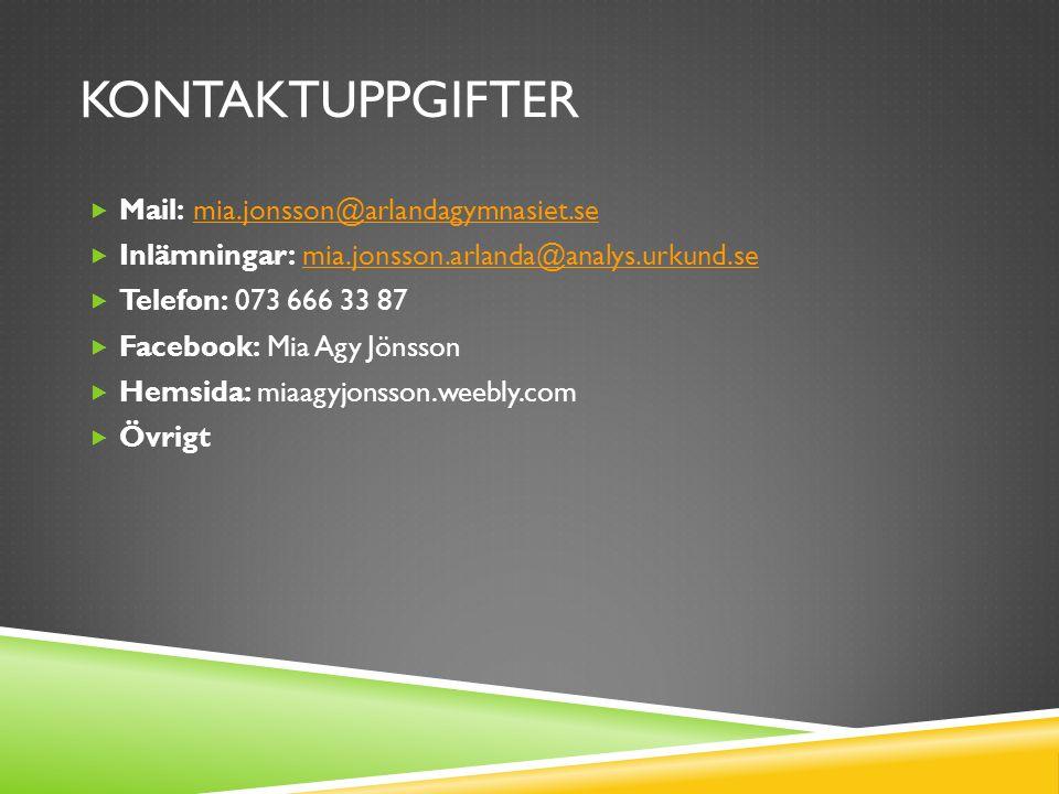 KONTAKTUPPGIFTER  Mail: mia.jonsson@arlandagymnasiet.semia.jonsson@arlandagymnasiet.se  Inlämningar: mia.jonsson.arlanda@analys.urkund.semia.jonsson.arlanda@analys.urkund.se  Telefon: 073 666 33 87  Facebook: Mia Agy Jönsson  Hemsida: miaagyjonsson.weebly.com  Övrigt