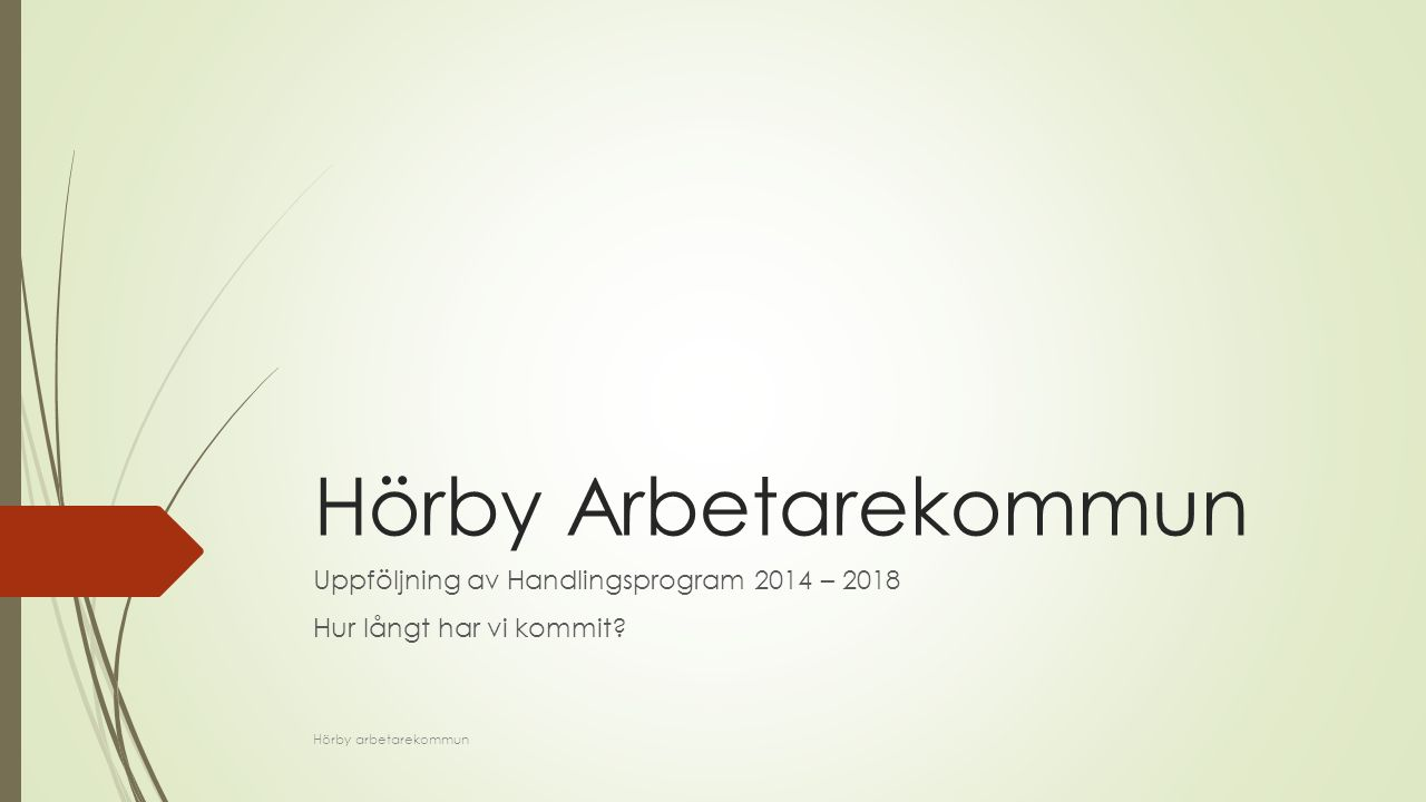 Hörby Arbetarekommun Uppföljning av Handlingsprogram 2014 – 2018 Hur långt har vi kommit? Hörby arbetarekommun
