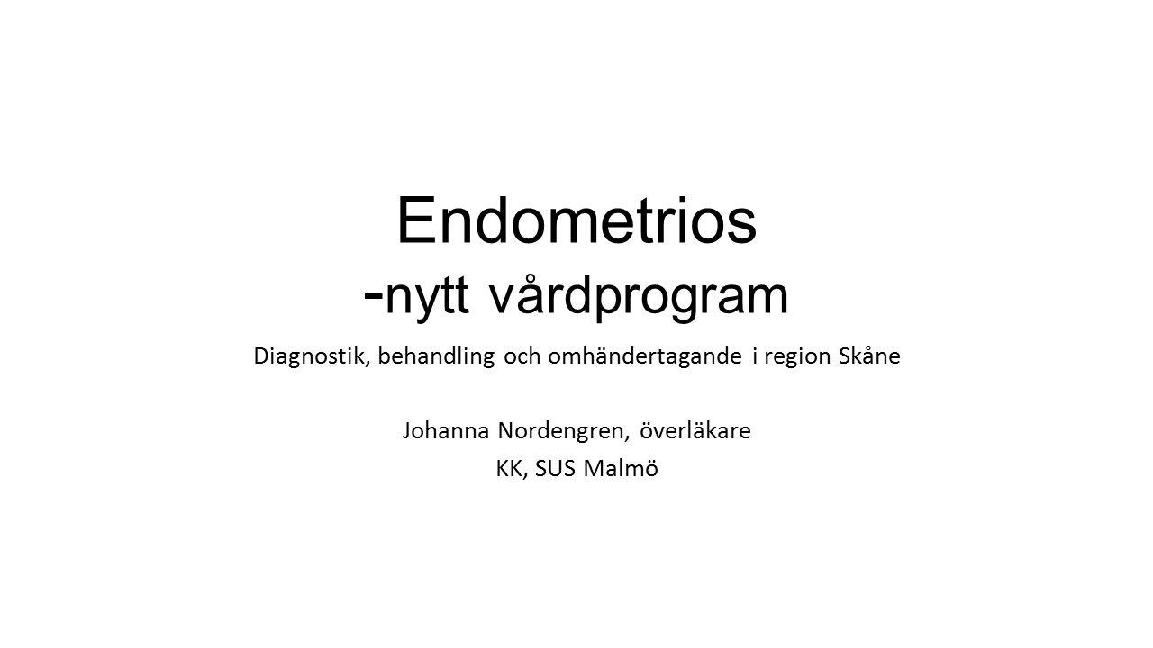 Endometrios - nytt vårdprogram Diagnostik, behandling och omhändertagande i region Skåne Johanna Nordengren, överläkare KK, SUS Malmö