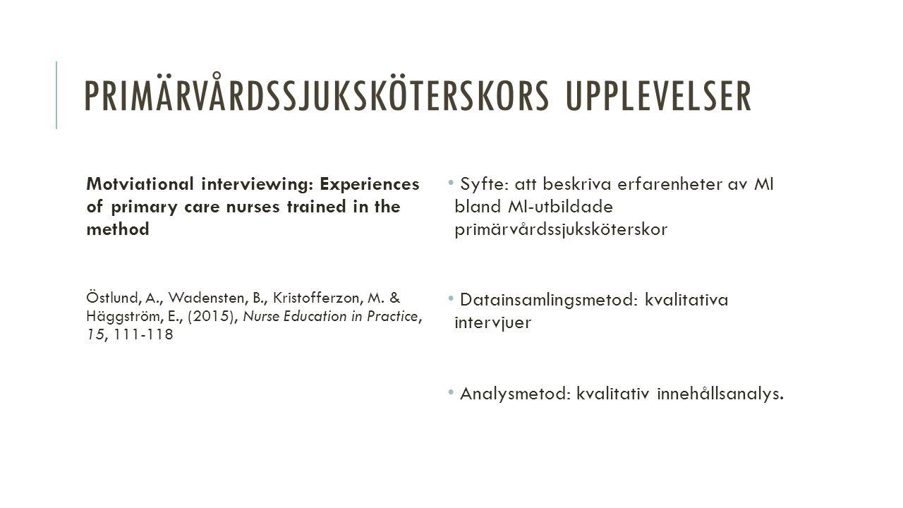 INVERKAN PÅ BVC-SJUKSKÖTERSKORS ARBETE Applying motivational interviewing (MI) in counselling obese and overweight children and parents in Swedish child healthcare Söderlund, L.L., Malmsten, J., Bendtsen, P., & Nilsen, P, (2010), Health Education Journal, 69(4), 390-400 Syfte: att undersöka inverkan av deltagande i en MI-kurs på sjuksköterskors arbete med övervikt och fetma samt deras attityder till MI Datainsamlingsmetod: telefonenkät med Likert-skalor Analysmetod: statistisk analys med SPSS 16.0