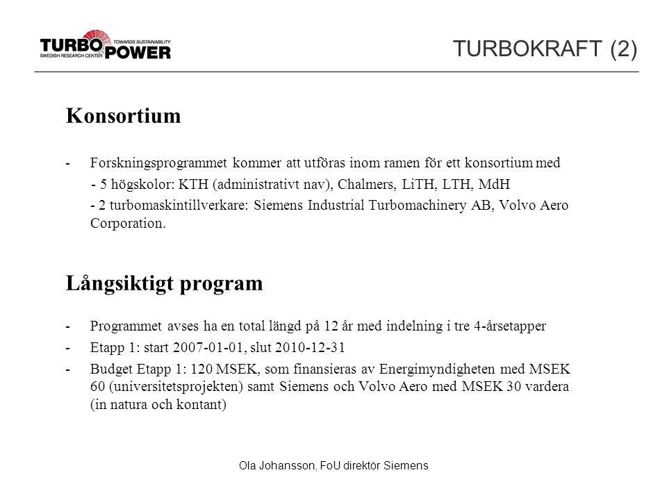 Ola Johansson, FoU direktör Siemens TURBOKRAFT (2) Konsortium -Forskningsprogrammet kommer att utföras inom ramen för ett konsortium med - 5 högskolor: KTH (administrativt nav), Chalmers, LiTH, LTH, MdH - 2 turbomaskintillverkare: Siemens Industrial Turbomachinery AB, Volvo Aero Corporation.