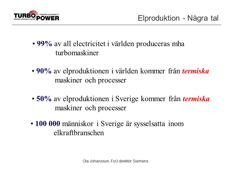 Elproduktion - Några tal 99% av all electricitet i världen produceras mha turbomaskiner 100 000 människor i Sverige är sysselsatta inom elkraftbranschen 90% av elproduktionen i världen kommer från termiska maskiner och processer 50% av elproduktionen i Sverige kommer från termiska maskiner och processer