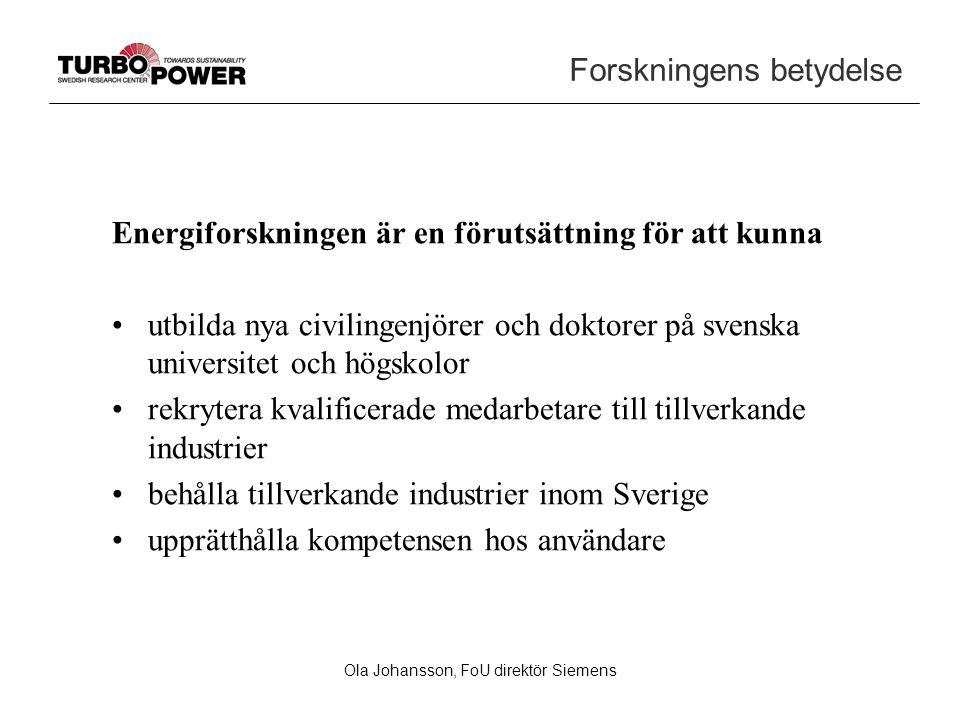 Ola Johansson, FoU direktör Siemens Forskningens betydelse Energiforskningen är en förutsättning för att kunna utbilda nya civilingenjörer och doktorer på svenska universitet och högskolor rekrytera kvalificerade medarbetare till tillverkande industrier behålla tillverkande industrier inom Sverige upprätthålla kompetensen hos användare
