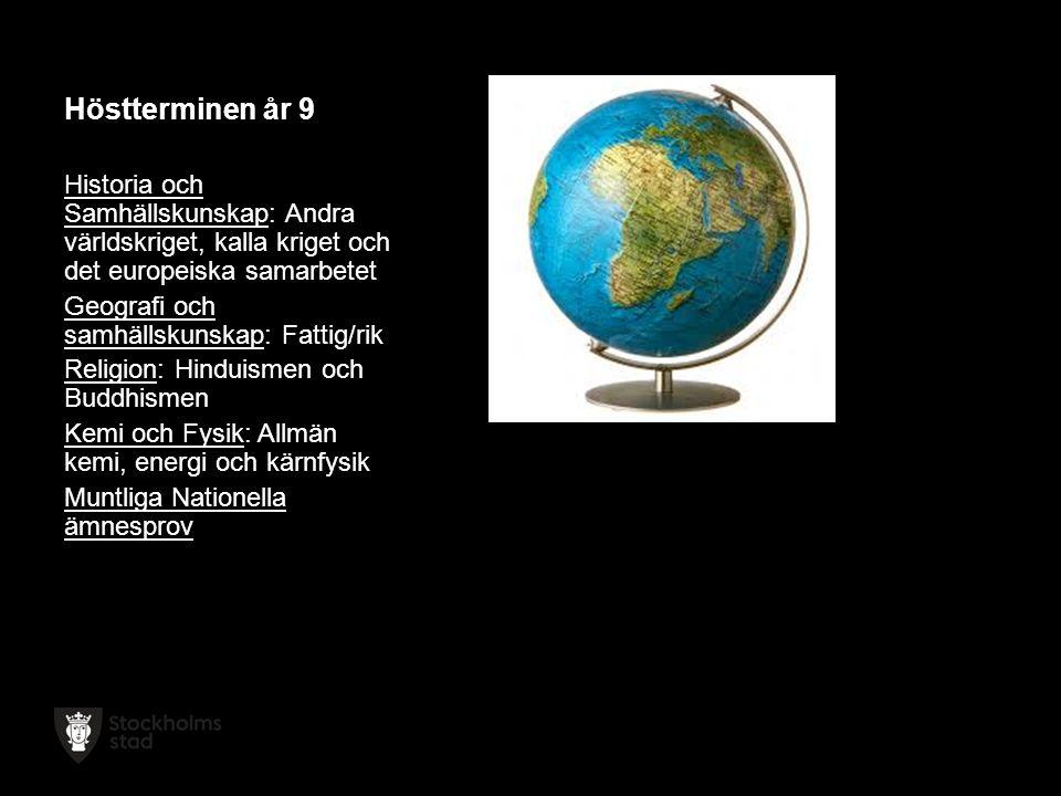 Höstterminen år 9 Historia och Samhällskunskap: Andra världskriget, kalla kriget och det europeiska samarbetet Geografi och samhällskunskap: Fattig/rik Religion: Hinduismen och Buddhismen Kemi och Fysik: Allmän kemi, energi och kärnfysik Muntliga Nationella ämnesprov