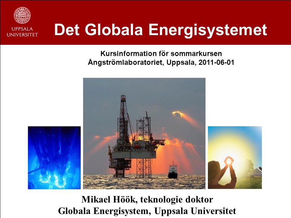 Det Globala Energisystemet Mikael Höök, teknologie doktor Globala Energisystem, Uppsala Universitet Kursinformation för sommarkursen Ångströmlaborator