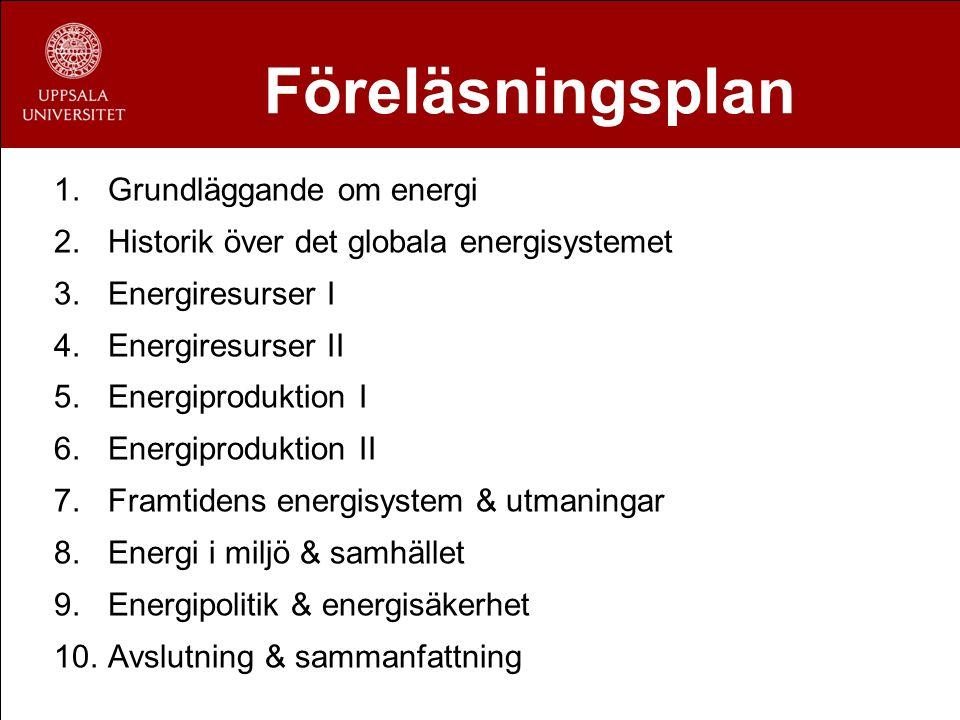 Föreläsningsplan 1.Grundläggande om energi 2.Historik över det globala energisystemet 3.Energiresurser I 4.Energiresurser II 5.Energiproduktion I 6.En