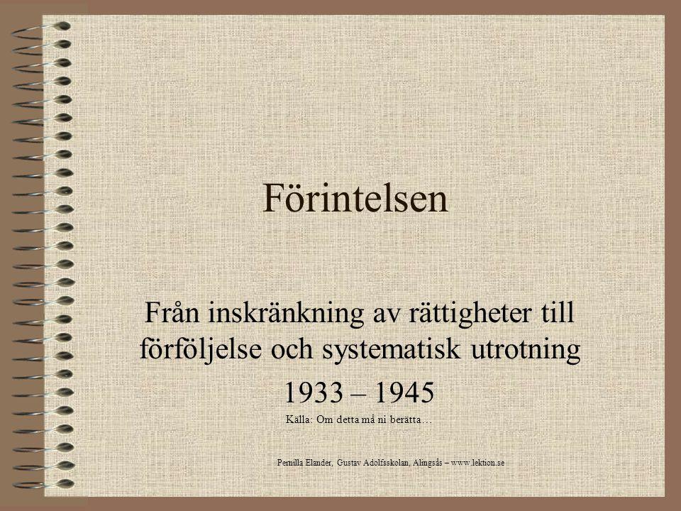 Förintelsen Från inskränkning av rättigheter till förföljelse och systematisk utrotning 1933 – 1945 Källa: Om detta må ni berätta… Pernilla Elander, G
