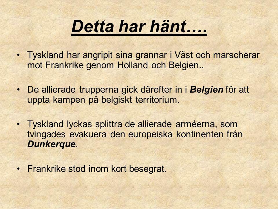 Detta har hänt…. Tyskland har angripit sina grannar i Väst och marscherar mot Frankrike genom Holland och Belgien.. De allierade trupperna gick däreft