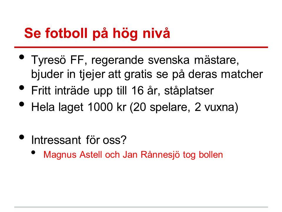 Se fotboll på hög nivå Tyresö FF, regerande svenska mästare, bjuder in tjejer att gratis se på deras matcher Fritt inträde upp till 16 år, ståplatser Hela laget 1000 kr (20 spelare, 2 vuxna) Intressant för oss.