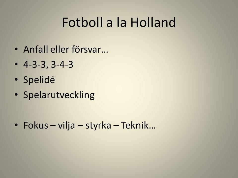 Fotboll a la Holland Anfall eller försvar… 4-3-3, 3-4-3 Spelidé Spelarutveckling Fokus – vilja – styrka – Teknik…