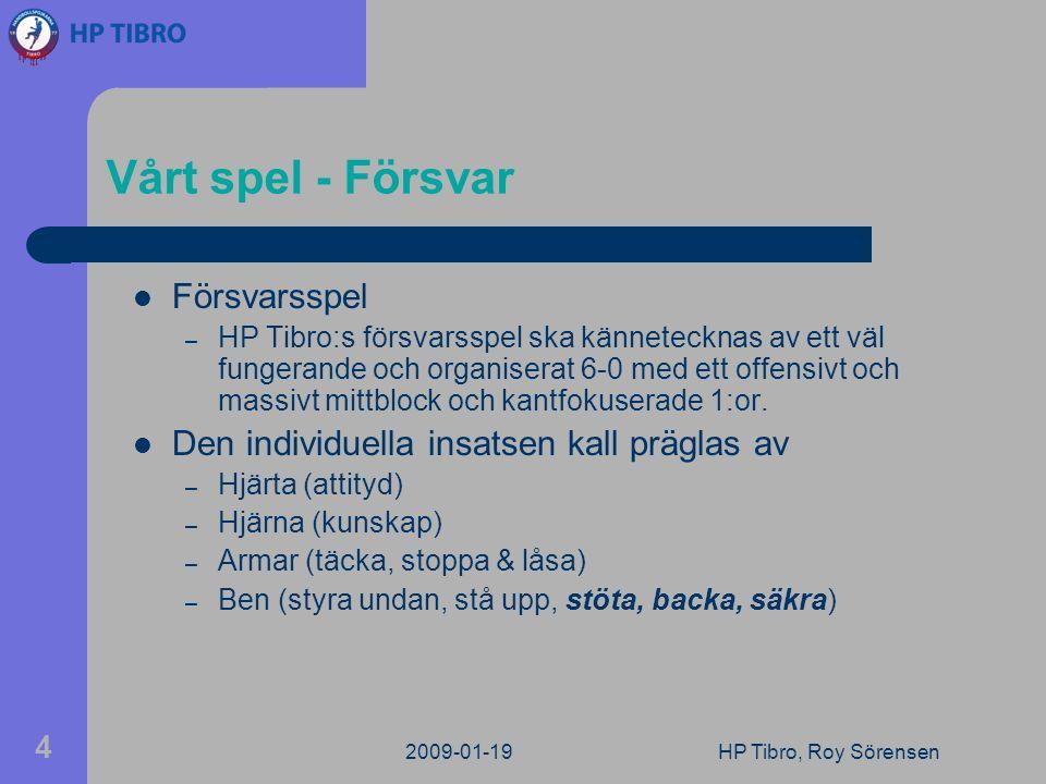 2009-01-19HP Tibro, Roy Sörensen 4 Vårt spel - Försvar Försvarsspel – HP Tibro:s försvarsspel ska kännetecknas av ett väl fungerande och organiserat 6-0 med ett offensivt och massivt mittblock och kantfokuserade 1:or.