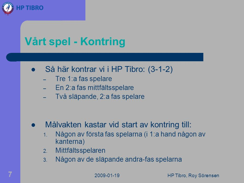 2009-01-19HP Tibro, Roy Sörensen 7 Vårt spel - Kontring Så här kontrar vi i HP Tibro: (3-1-2) – Tre 1:a fas spelare – En 2:a fas mittfältsspelare – Två släpande, 2:a fas spelare Målvakten kastar vid start av kontring till: 1.