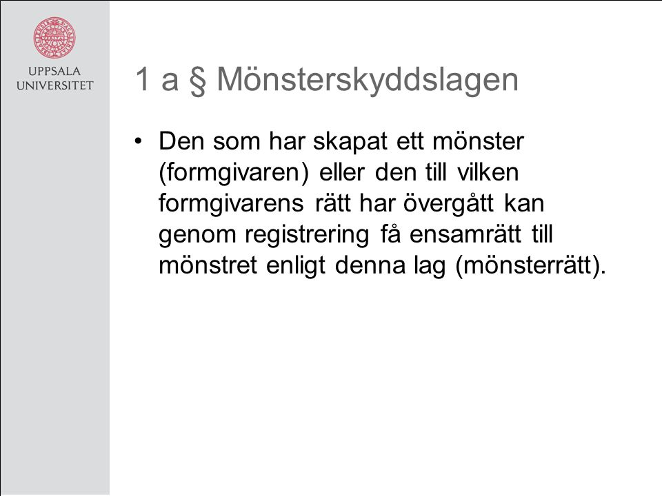 1 a § Mönsterskyddslagen Den som har skapat ett mönster (formgivaren) eller den till vilken formgivarens rätt har övergått kan genom registrering få ensamrätt till mönstret enligt denna lag (mönsterrätt).
