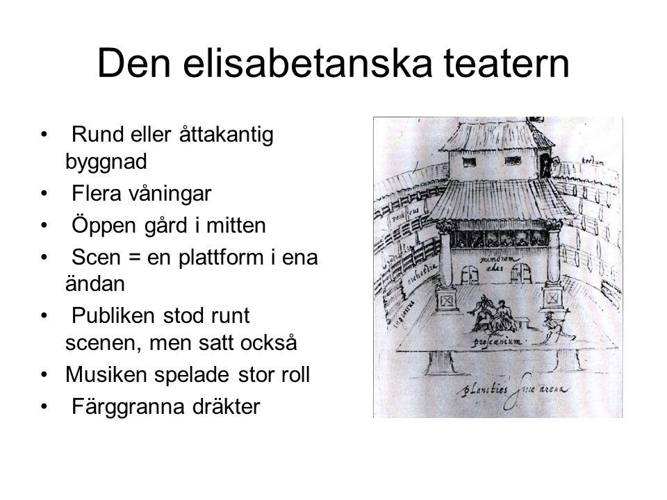 Den elisabetanska teatern Rund eller åttakantig byggnad Flera våningar Öppen gård i mitten Scen = en plattform i ena ändan Publiken stod runt scenen, men satt också Musiken spelade stor roll Färggranna dräkter