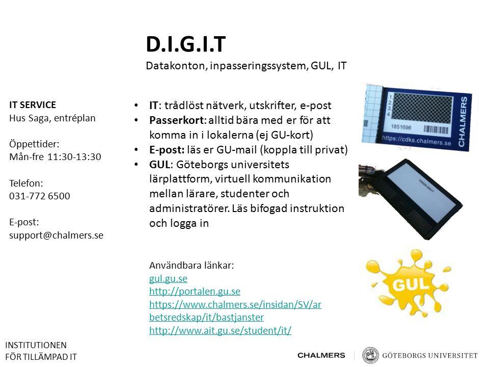 D.I.G.I.T Datakonton, inpasseringssystem, GUL, IT IT SERVICE Hus Saga, entréplan Öppettider: Mån-fre 11:30-13:30 Telefon: 031-772 6500 E-post: support@chalmers.se Användbara länkar: gul.gu.se http://portalen.gu.se https://www.chalmers.se/insidan/SV/ar betsredskap/it/bastjanster http://www.ait.gu.se/student/it/ IT: trådlöst nätverk, utskrifter, e-post Passerkort: alltid bära med er för att komma in i lokalerna (ej GU-kort) E-post: läs er GU-mail (koppla till privat) GUL: Göteborgs universitets lärplattform, virtuell kommunikation mellan lärare, studenter och administratörer.