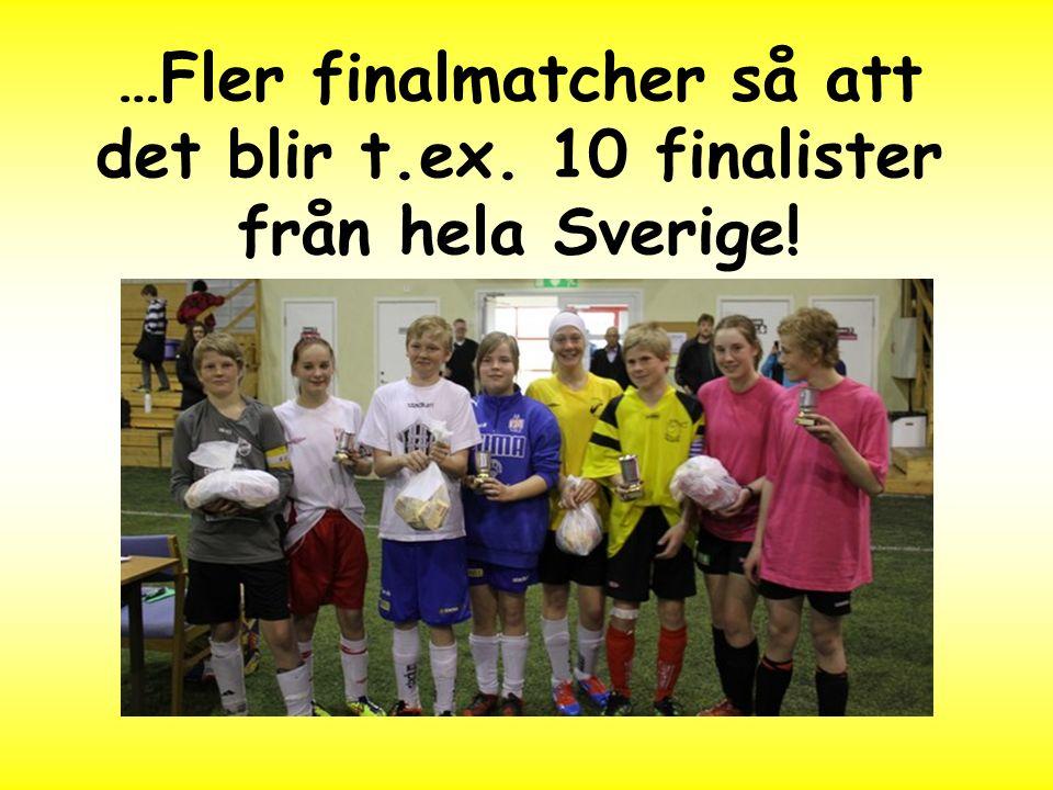 …Fler finalmatcher så att det blir t.ex. 10 finalister från hela Sverige!