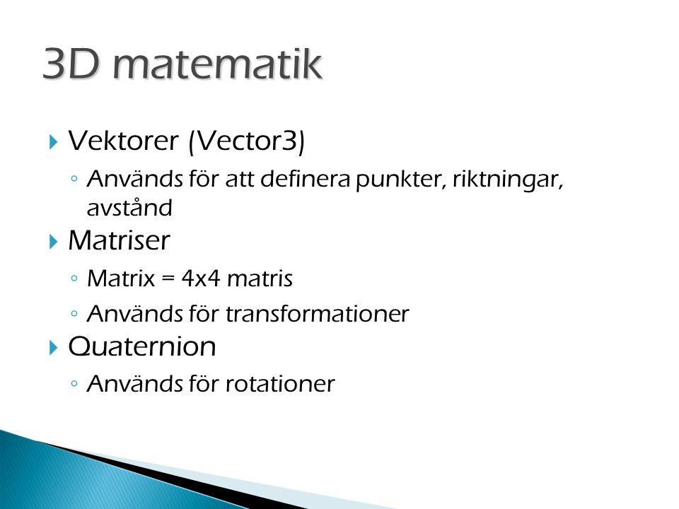  Vektorer (Vector3) ◦ Används för att definera punkter, riktningar, avstånd  Matriser ◦ Matrix = 4x4 matris ◦ Används för transformationer  Quaternion ◦ Används för rotationer 3D matematik