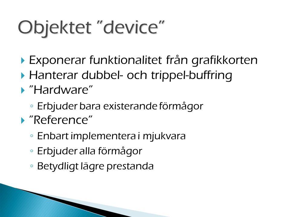  Exponerar funktionalitet från grafikkorten  Hanterar dubbel- och trippel-buffring  Hardware ◦ Erbjuder bara existerande förmågor  Reference ◦ Enbart implementera i mjukvara ◦ Erbjuder alla förmågor ◦ Betydligt lägre prestanda Objektet device