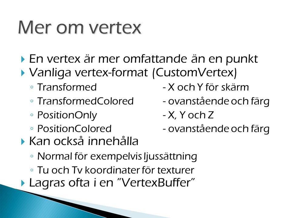  En vertex är mer omfattande än en punkt  Vanliga vertex-format (CustomVertex) ◦ Transformed- X och Y för skärm ◦ TransformedColored- ovanstående och färg ◦ PositionOnly- X, Y och Z ◦ PositionColored- ovanstående och färg  Kan också innehålla ◦ Normal för exempelvis ljussättning ◦ Tu och Tv koordinater för texturer  Lagras ofta i en VertexBuffer Mer om vertex
