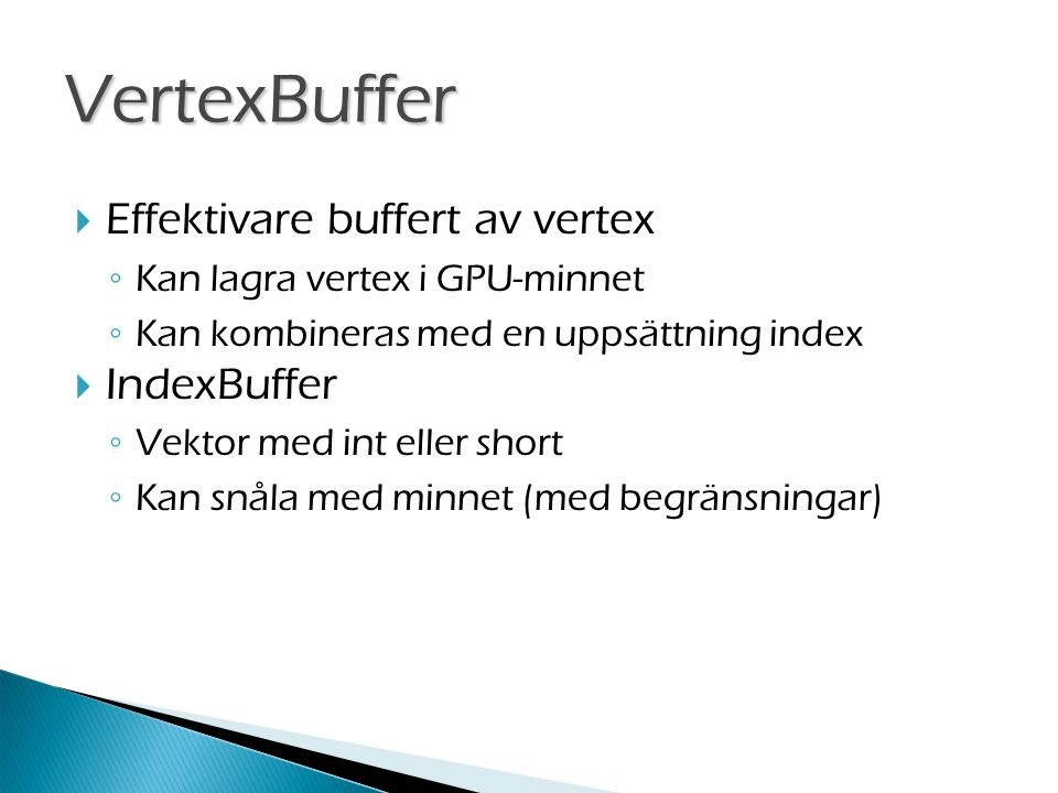  Effektivare buffert av vertex ◦ Kan lagra vertex i GPU-minnet ◦ Kan kombineras med en uppsättning index  IndexBuffer ◦ Vektor med int eller short ◦ Kan snåla med minnet (med begränsningar) VertexBuffer