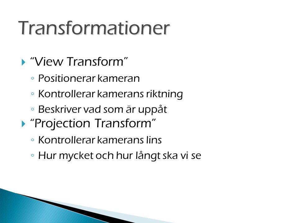  View Transform ◦ Positionerar kameran ◦ Kontrollerar kamerans riktning ◦ Beskriver vad som är uppåt  Projection Transform ◦ Kontrollerar kamerans lins ◦ Hur mycket och hur långt ska vi se Transformationer