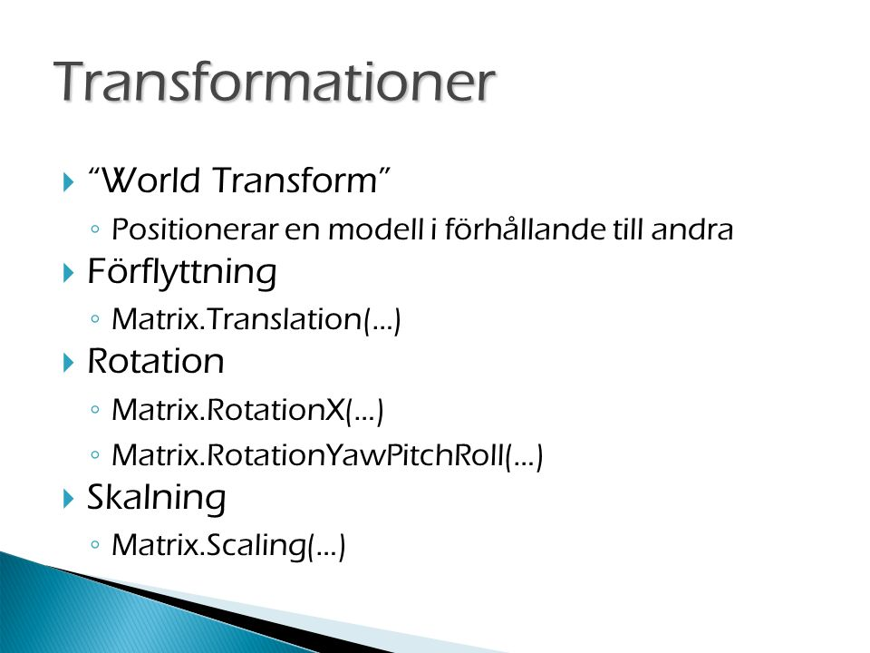  World Transform ◦ Positionerar en modell i förhållande till andra  Förflyttning ◦ Matrix.Translation(…)  Rotation ◦ Matrix.RotationX(…) ◦ Matrix.RotationYawPitchRoll(…)  Skalning ◦ Matrix.Scaling(…) Transformationer