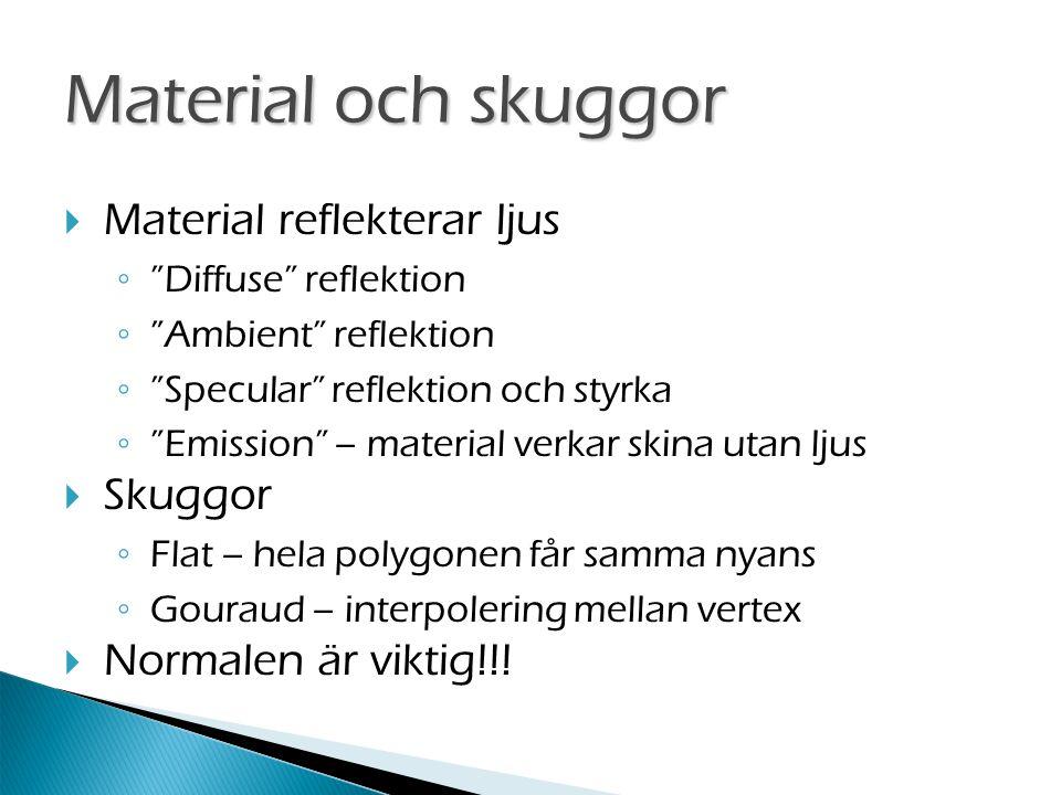Material och skuggor  Material reflekterar ljus ◦ Diffuse reflektion ◦ Ambient reflektion ◦ Specular reflektion och styrka ◦ Emission – material verkar skina utan ljus  Skuggor ◦ Flat – hela polygonen får samma nyans ◦ Gouraud – interpolering mellan vertex  Normalen är viktig!!!