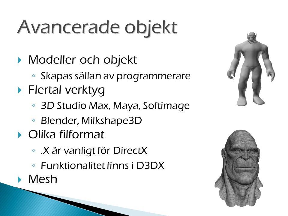  Modeller och objekt ◦ Skapas sällan av programmerare  Flertal verktyg ◦ 3D Studio Max, Maya, Softimage ◦ Blender, Milkshape3D  Olika filformat ◦.X är vanligt för DirectX ◦ Funktionalitet finns i D3DX  Mesh Avancerade objekt