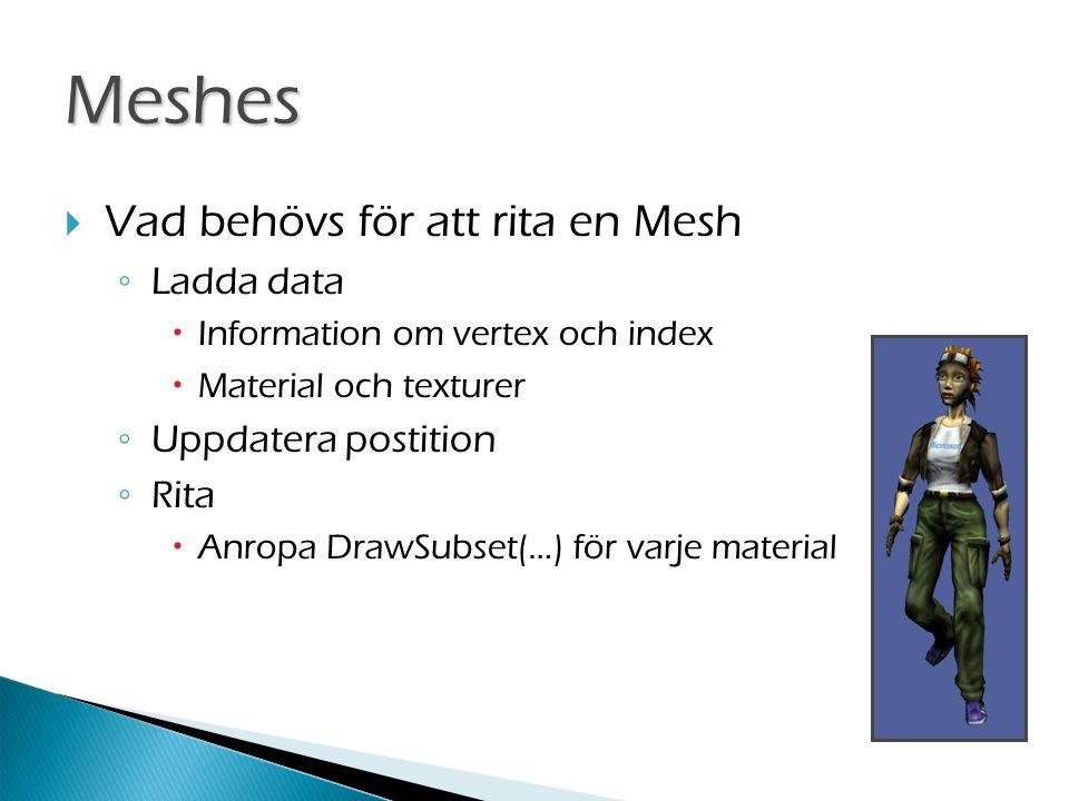 Meshes  Vad behövs för att rita en Mesh ◦ Ladda data  Information om vertex och index  Material och texturer ◦ Uppdatera postition ◦ Rita  Anropa DrawSubset(…) för varje material