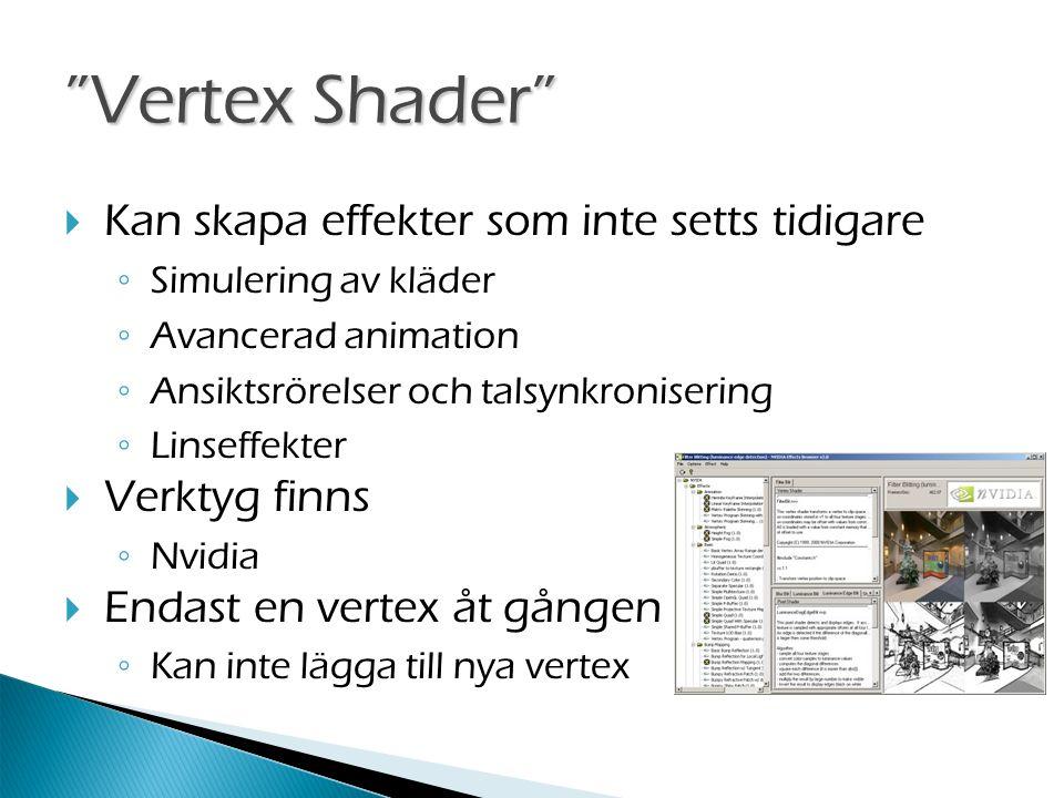 Vertex Shader  Kan skapa effekter som inte setts tidigare ◦ Simulering av kläder ◦ Avancerad animation ◦ Ansiktsrörelser och talsynkronisering ◦ Linseffekter  Verktyg finns ◦ Nvidia  Endast en vertex åt gången ◦ Kan inte lägga till nya vertex