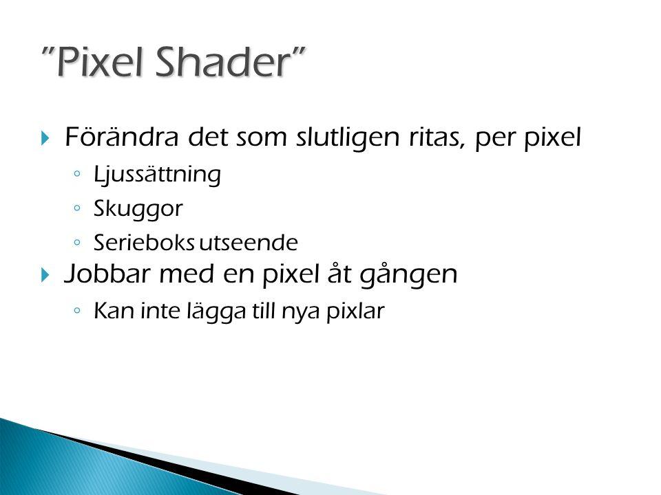 Pixel Shader  Förändra det som slutligen ritas, per pixel ◦ Ljussättning ◦ Skuggor ◦ Serieboks utseende  Jobbar med en pixel åt gången ◦ Kan inte lägga till nya pixlar