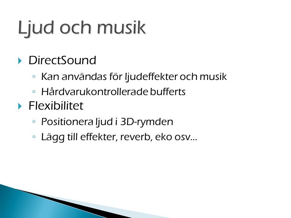  DirectSound ◦ Kan användas för ljudeffekter och musik ◦ Hårdvarukontrollerade bufferts  Flexibilitet ◦ Positionera ljud i 3D-rymden ◦ Lägg till effekter, reverb, eko osv… Ljud och musik