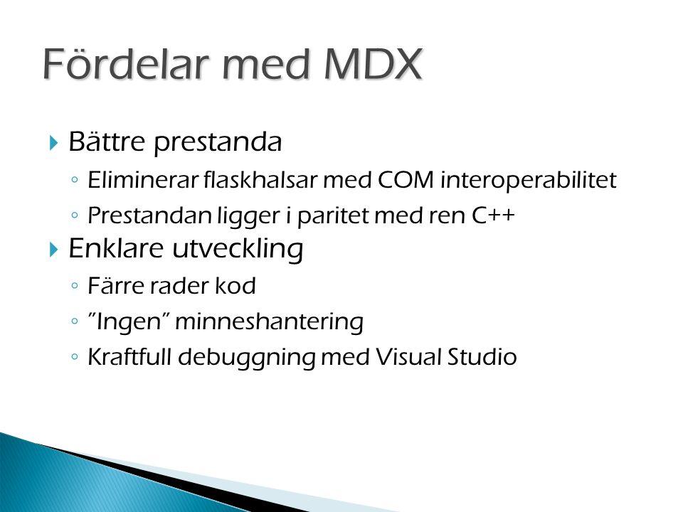  Bättre prestanda ◦ Eliminerar flaskhalsar med COM interoperabilitet ◦ Prestandan ligger i paritet med ren C++  Enklare utveckling ◦ Färre rader kod ◦ Ingen minneshantering ◦ Kraftfull debuggning med Visual Studio Fördelar med MDX