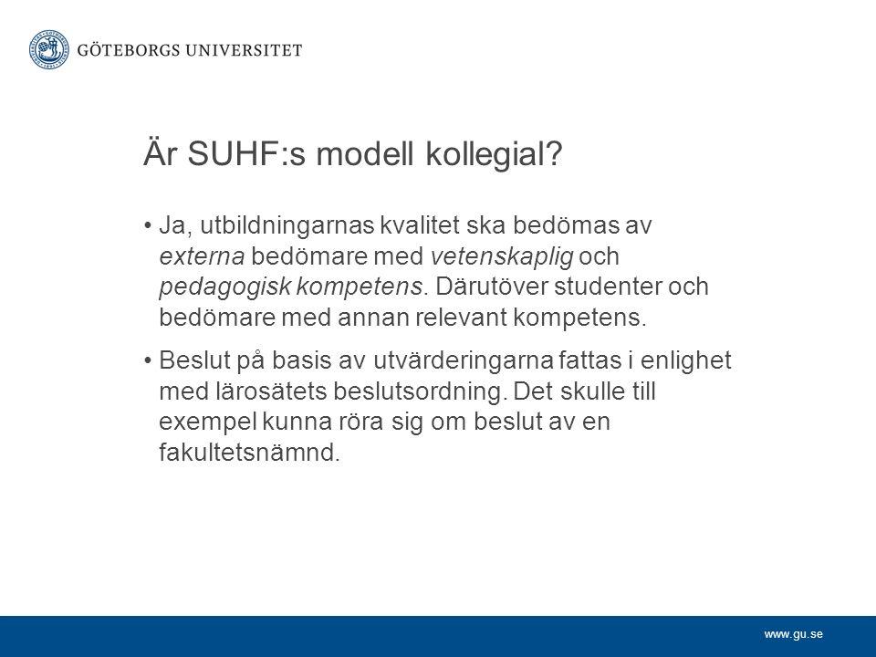 www.gu.se Är SUHF:s modell kollegial? Ja, utbildningarnas kvalitet ska bedömas av externa bedömare med vetenskaplig och pedagogisk kompetens. Därutöve