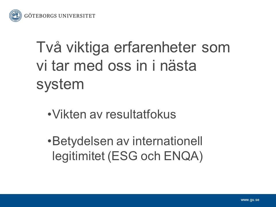 www.gu.se Två viktiga erfarenheter som vi tar med oss in i nästa system Vikten av resultatfokus Betydelsen av internationell legitimitet (ESG och ENQA