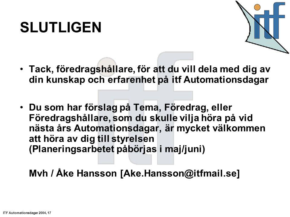 ITF Automationsdagar 2004, 17 SLUTLIGEN Tack, föredragshållare, för att du vill dela med dig av din kunskap och erfarenhet på itf Automationsdagar Du som har förslag på Tema, Föredrag, eller Föredragshållare, som du skulle vilja höra på vid nästa års Automationsdagar, är mycket välkommen att höra av dig till styrelsen (Planeringsarbetet påbörjas i maj/juni) Mvh / Åke Hansson [Ake.Hansson@itfmail.se]