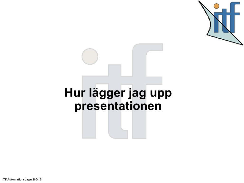 ITF Automationsdagar 2004, 6 Hur lägger jag upp presentationen