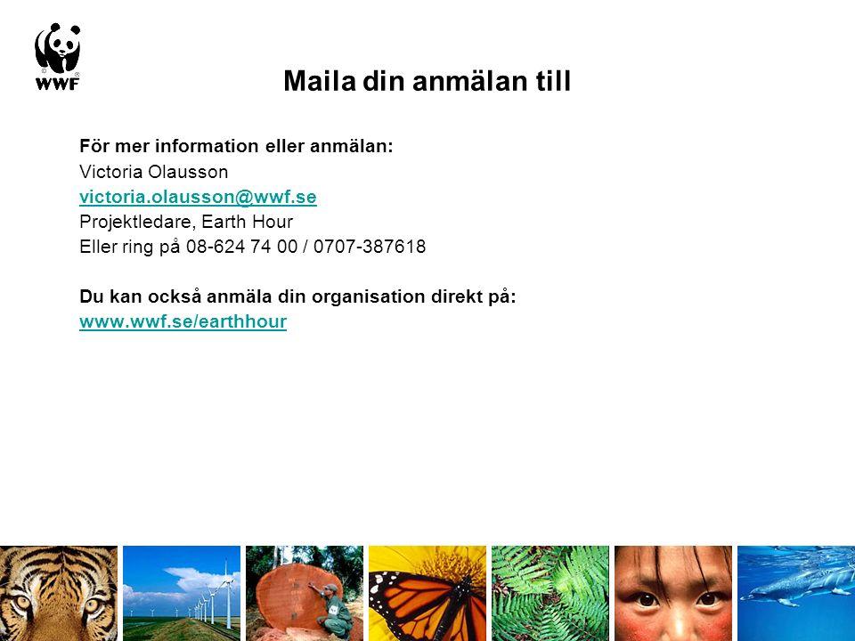 Maila din anmälan till För mer information eller anmälan: Victoria Olausson victoria.olausson@wwf.se Projektledare, Earth Hour Eller ring på 08-624 74 00 / 0707-387618 Du kan också anmäla din organisation direkt på: www.wwf.se/earthhour