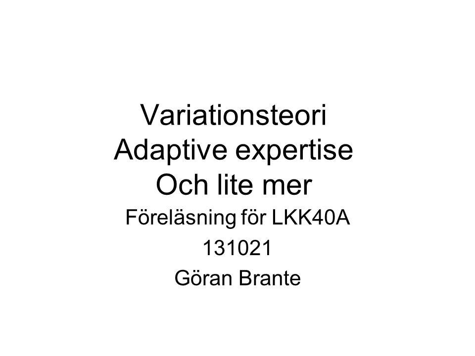 Variationsteori Adaptive expertise Och lite mer Föreläsning för LKK40A 131021 Göran Brante