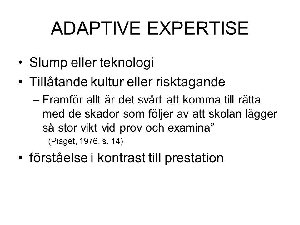 ADAPTIVE EXPERTISE Slump eller teknologi Tillåtande kultur eller risktagande –Framför allt är det svårt att komma till rätta med de skador som följer av att skolan lägger så stor vikt vid prov och examina (Piaget, 1976, s.