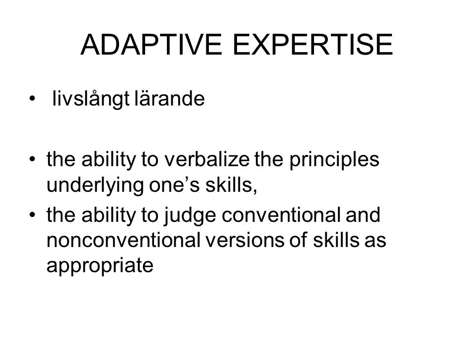 ADAPTIVE EXPERTISE livslångt lärande the ability to verbalize the principles underlying one's skills, the ability to judge conventional and nonconventional versions of skills as appropriate